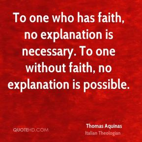To one who has faith, no explanation is necessary. To one without faith, no explanation is possible.