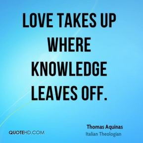 Thomas Aquinas - Love takes up where knowledge leaves off.