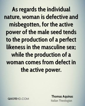 As regards the individual nature, woman is defective and misbegotten, for the active power of the male seed tends to the production of a perfect likeness in the masculine sex; while the production of a woman comes from defect in the active power.