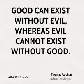 Thomas Aquinas - Good can exist without evil, whereas evil cannot exist without good.