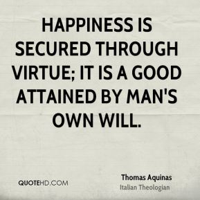 Happiness is secured through virtue; it is a good attained by man's own will.