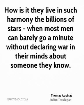 Thomas Aquinas - How is it they live in such harmony the billions of stars - when most men can barely go a minute without declaring war in their minds about someone they know.