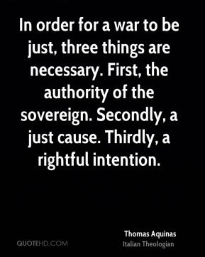 In order for a war to be just, three things are necessary. First, the authority of the sovereign. Secondly, a just cause. Thirdly, a rightful intention.