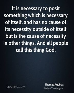 Thomas Aquinas - It is necessary to posit something which is necessary of itself, and has no cause of its necessity outside of itself but is the cause of necessity in other things. And all people call this thing God.