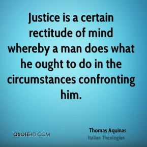 Thomas Aquinas - Justice is a certain rectitude of mind whereby a man does what he ought to do in the circumstances confronting him.