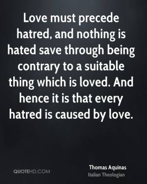 Thomas Aquinas - Love must precede hatred, and nothing is hated save through being contrary to a suitable thing which is loved. And hence it is that every hatred is caused by love.