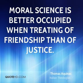 Thomas Aquinas - Moral science is better occupied when treating of friendship than of justice.