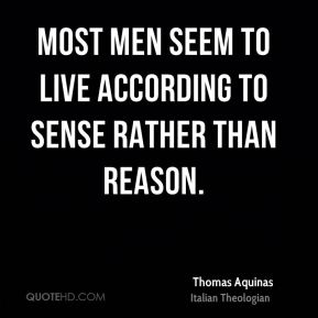 Most men seem to live according to sense rather than reason.