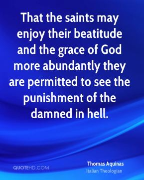 Thomas Aquinas - That the saints may enjoy their beatitude and the grace of God more abundantly they are permitted to see the punishment of the damned in hell.