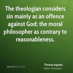 The theologian considers sin mainly as an offence against God; the moral philosopher as contrary to reasonableness.