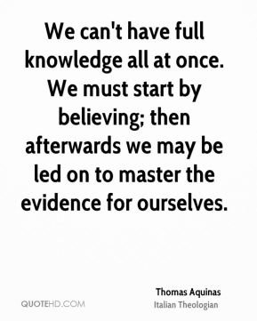 We can't have full knowledge all at once. We must start by believing; then afterwards we may be led on to master the evidence for ourselves.