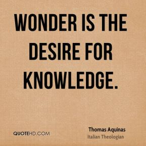 Thomas Aquinas - Wonder is the desire for knowledge.