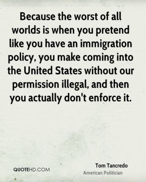 Because the worst of all worlds is when you pretend like you have an immigration policy, you make coming into the United States without our permission illegal, and then you actually don't enforce it.
