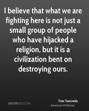 I believe that what we are fighting here is not just a small group of people who have hijacked a religion, but it is a civilization bent on destroying ours.