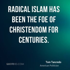 Tom Tancredo - Radical Islam has been the foe of Christendom for centuries.