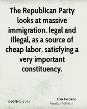 Tom Tancredo - The Republican Party looks at massive immigration, legal and illegal, as a source of cheap labor, satisfying a very important constituency.