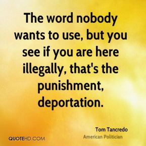 The word nobody wants to use, but you see if you are here illegally, that's the punishment, deportation.