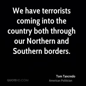 Tom Tancredo - We have terrorists coming into the country both through our Northern and Southern borders.
