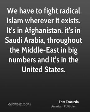 Tom Tancredo - We have to fight radical Islam wherever it exists. It's in Afghanistan, it's in Saudi Arabia, throughout the Middle-East in big numbers and it's in the United States.