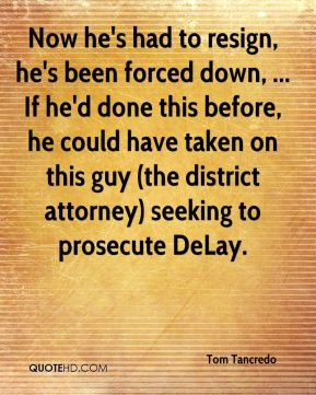 Tom Tancredo  - Now he's had to resign, he's been forced down, ... If he'd done this before, he could have taken on this guy (the district attorney) seeking to prosecute DeLay.
