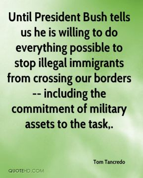 Tom Tancredo  - Until President Bush tells us he is willing to do everything possible to stop illegal immigrants from crossing our borders -- including the commitment of military assets to the task.
