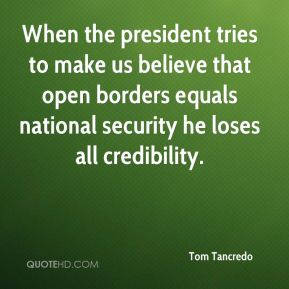 Tom Tancredo  - When the president tries to make us believe that open borders equals national security he loses all credibility.