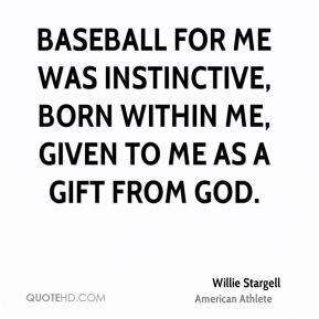 Willie Stargell - Baseball for me was instinctive, born within me, given to me as a gift from God.
