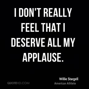 I don't really feel that I deserve all my applause.