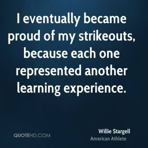 I eventually became proud of my strikeouts, because each one represented another learning experience.