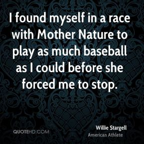 Willie Stargell - I found myself in a race with Mother Nature to play as much baseball as I could before she forced me to stop.