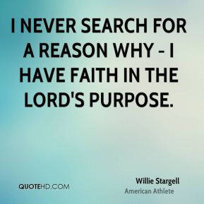 Willie Stargell - I never search for a reason why - I have faith in the Lord's purpose.