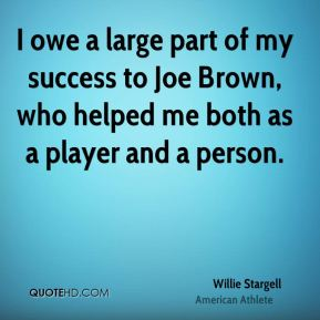 I owe a large part of my success to Joe Brown, who helped me both as a player and a person.