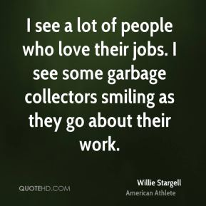 Willie Stargell - I see a lot of people who love their jobs. I see some garbage collectors smiling as they go about their work.