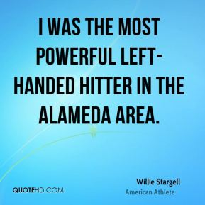 Willie Stargell - I was the most powerful left-handed hitter in the Alameda area.