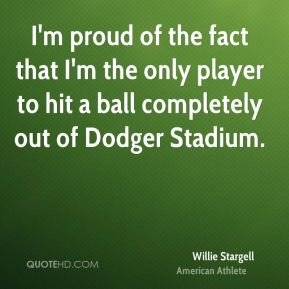 Willie Stargell - I'm proud of the fact that I'm the only player to hit a ball completely out of Dodger Stadium.