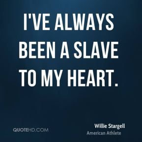 I've always been a slave to my heart.
