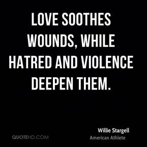 Love soothes wounds, while hatred and violence deepen them.