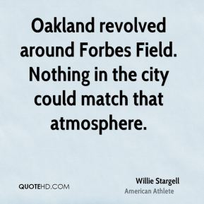 Willie Stargell - Oakland revolved around Forbes Field. Nothing in the city could match that atmosphere.