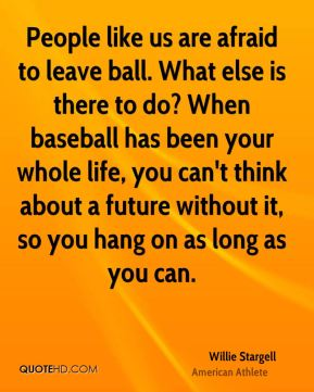 People like us are afraid to leave ball. What else is there to do? When baseball has been your whole life, you can't think about a future without it, so you hang on as long as you can.