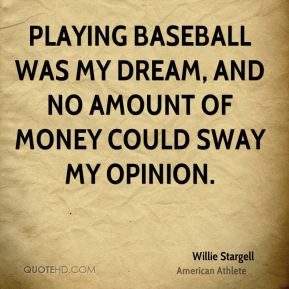 Willie Stargell - Playing baseball was my dream, and no amount of money could sway my opinion.