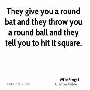 Willie Stargell - They give you a round bat and they throw you a round ball and they tell you to hit it square.