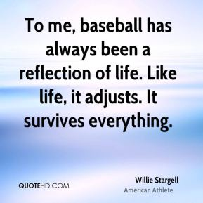 Willie Stargell - To me, baseball has always been a reflection of life. Like life, it adjusts. It survives everything.