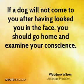 Woodrow Wilson - If a dog will not come to you after having looked you in the face, you should go home and examine your conscience.