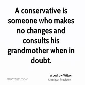 Woodrow Wilson - A conservative is someone who makes no changes and consults his grandmother when in doubt.