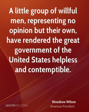 Woodrow Wilson - A little group of willful men, representing no opinion but their own, have rendered the great government of the United States helpless and contemptible.