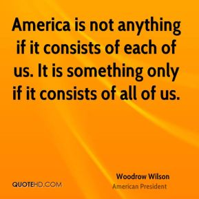 Woodrow Wilson - America is not anything if it consists of each of us. It is something only if it consists of all of us.