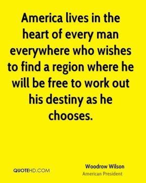 Woodrow Wilson - America lives in the heart of every man everywhere who wishes to find a region where he will be free to work out his destiny as he chooses.