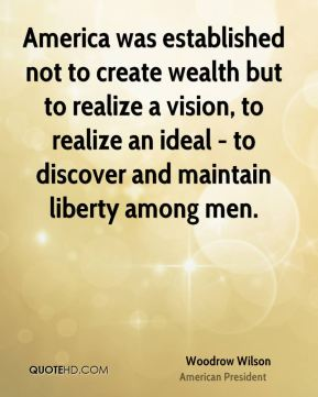 Woodrow Wilson - America was established not to create wealth but to realize a vision, to realize an ideal - to discover and maintain liberty among men.