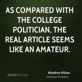 Woodrow Wilson - As compared with the college politician, the real article seems like an amateur.