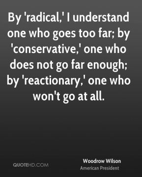 Woodrow Wilson - By 'radical,' I understand one who goes too far; by 'conservative,' one who does not go far enough; by 'reactionary,' one who won't go at all.